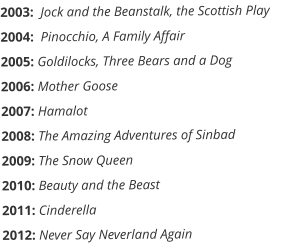2003:  Jock and the Beanstalk, the Scottish Play 2004:  Pinocchio, A Family Affair 2005: Goldilocks, Three Bears and a Dog      2006: Mother Goose         2007: Hamalot    2008: The Amazing Adventures of Sinbad 2009: The Snow Queen 2010: Beauty and the Beast 2011: Cinderella 2012: Never Say Neverland Again